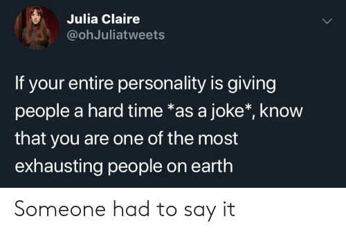 Say It, Earth, and Time: S Julia Claire  @ohJuliatweets  If your entire personality is giving  people a hard time *as a joke*, know  that you are one of the most  exhausting people on earth Someone had to say it