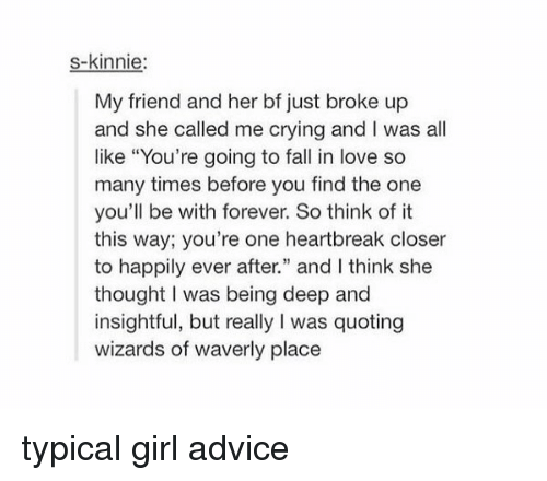 """Advice, Memes, and Wizards of Waverly Place: s-kinnie  My friend and her bf just broke up  and she called me crying and l was all  like """"You're going to fall in love so  many times before you find the one  you'll be with forever. So think of it  this way, you're one heartbreak closer  to happily ever after."""" and l think she  thought I was being deep and  insightful, but really Iwas quoting  wizards of waverly place typical girl advice"""