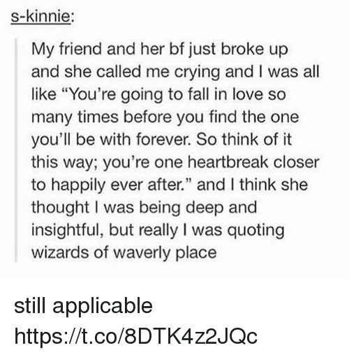 """Crying, Fall, and Love: s-kinnie:  My friend and her bf just broke up  and she called me crying and I was all  like """"You're going to fall in love so  many times before you find the one  you'll be with forever. So think of it  this way; you're one heartbreak closer  to happily ever after."""" and I think she  thought I was being deep and  insightful, but really I was quoting  wizards of waverly place still applicable https://t.co/8DTK4z2JQc"""