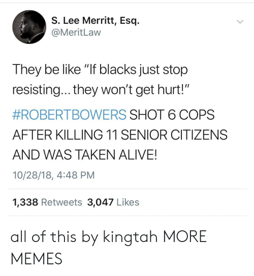 "Alive, Be Like, and Dank: S. Lee Merritt, Esq.  @MeritLaw  They be like ""If blacks just stop  resisting... they won't get hurt!""  #ROBERTBOWERS SHOT 6 COPS  AFTER KILLING 11 SENIOR CITIZENS  AND WAS TAKEN ALIVE!  10/28/18, 4:48 PM  1,338 Retweets 3,047 Likes all of this by kingtah MORE MEMES"
