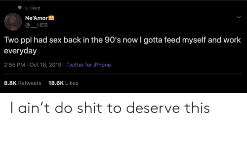 Iphone, Sex, and Twitter: S. liked  Ne'Amor  HER  Two ppl had sex back in the 90's now I gotta feed myself and work  everyday  2:55 PM Oct 18, 2019 Twitter for iPhone  8.8K Retweets  18.6K Likes I ain't do shit to deserve this
