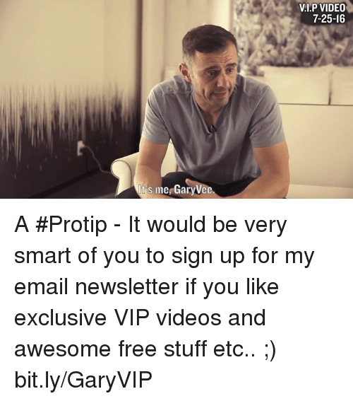 Memes, Email, and 🤖: s me GaryVce  VI.P VIDEO  7-25-16 A #Protip - It would be very smart of you to sign up for my email newsletter if you like exclusive VIP videos and awesome free stuff etc.. ;) bit.ly/GaryVIP