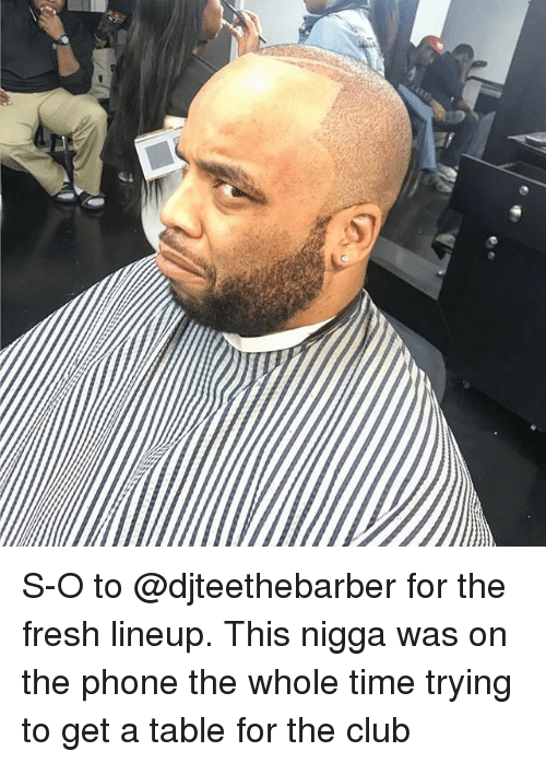 Club, Fresh, and Memes: S-O to @djteethebarber for the fresh lineup. This nigga was on the phone the whole time trying to get a table for the club