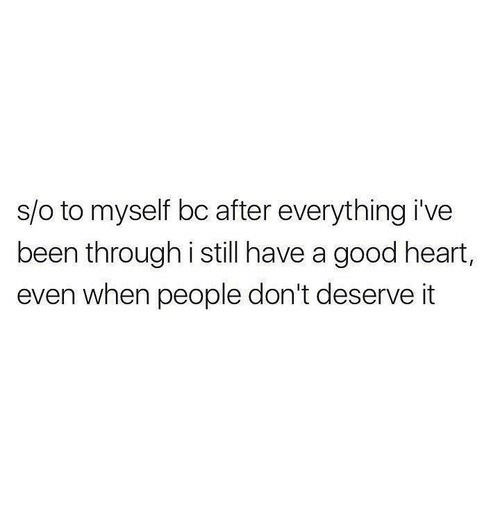 Good, Heart, and Been: s/o to myself bc after everything i've  been through i still have a good heart,  even when people don't deserve it