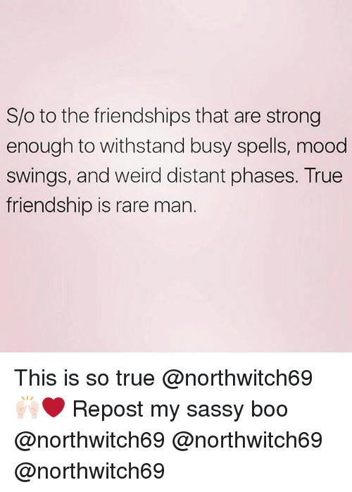 Boo, Funny, and Mood: S/o to the friendships that are strong  enough to withstand busy spells, mood  swings, and weird distant phases. True  friendship is rare mar. This is so true @northwitch69 🙌🏻❤️ Repost my sassy boo @northwitch69 @northwitch69 @northwitch69