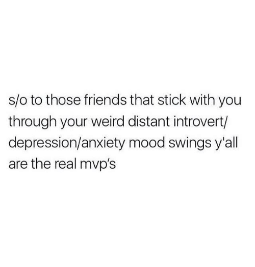 Friends, Introvert, and Memes: s/o to those friends that stick with you  through your weird distant introvert/  depression/anxiety mood swings y'all  are the real mvp's