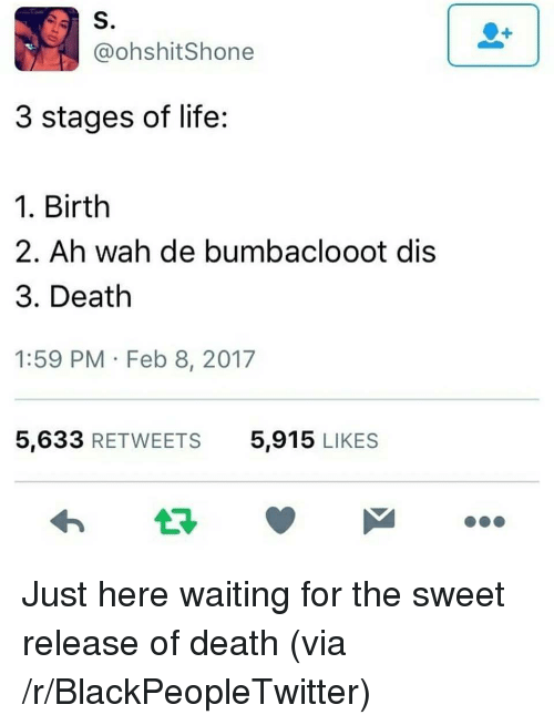 Blackpeopletwitter, Life, and Death: S.  @ohshitShone  3 stages of life:  1. Birth  2. Ah wah de bumbaclooot dis  3. Death  1:59 PM Feb 8, 2017  5,633 RETWEETS  5,915 LIKES <p>Just here waiting for the sweet release of death (via /r/BlackPeopleTwitter)</p>