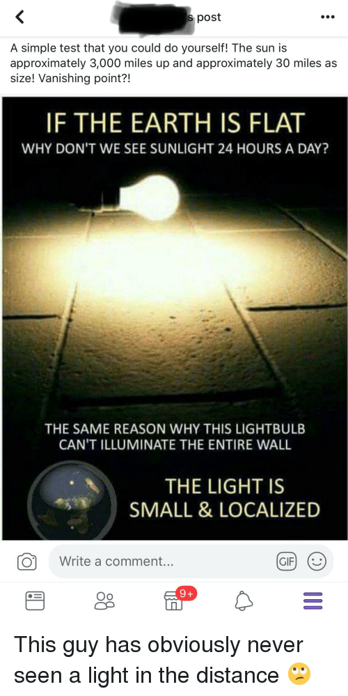 Earth, Test, and Never: s post  A simple test that you could do yourself! The sun is  approximately 3,000 miles up and approximately 30 miles as  size! Vanishing point?!  IF THE EARTH IS FLAT  WHY DON'T WE SEE SUNLIGHT 24 HOURS A DAY?  THE SAME REASON WHY THIS LIGHTBULB  CAN'T ILLUMINATE THE ENTIRE WALL  THE LIGHT IS  SMALL & LOCALIZED  Write a comment.  Oo