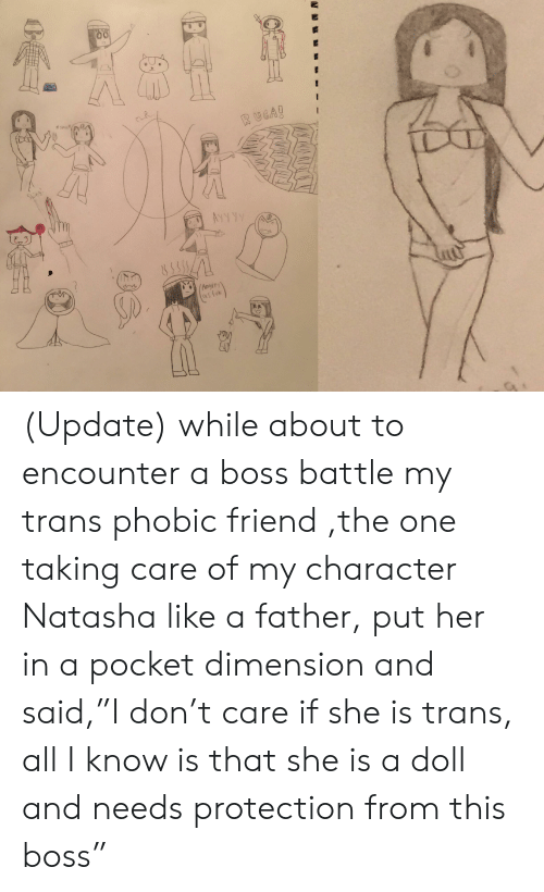 """Her, Boss, and Character: s  RUGA!  Shing  AYYA  Angrey  asfuk (Update) while about to encounter a boss battle my trans phobic friend ,the one taking care of my character Natasha like a father, put her in a pocket dimension and said,""""I don't care if she is trans, all I know is that she is a doll and needs protection from this boss"""""""