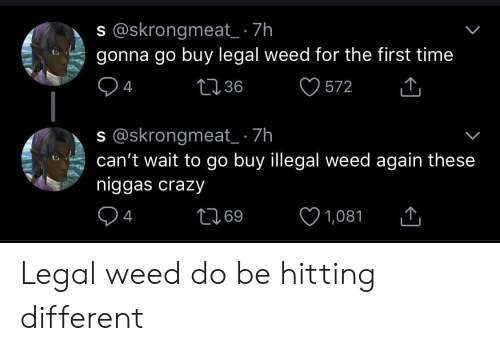 Crazy, Weed, and Time: s @skrongmeat_ 7h  94  s @skrongmeat_ 7h  gonna go buy legal weed for the first time  1236  572 W  cant wai to go buy llegal weed again these  niggas crazy  94  69 Legal weed do be hitting different