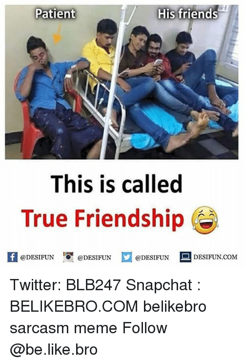 "Be Like, Friends, and Meme: s-t  Patient  His friends  This is called  True Friendship C  困@DESIFUN IO"" @DESIFUN @DESIFUN DESIFUN.COM Twitter: BLB247 Snapchat : BELIKEBRO.COM belikebro sarcasm meme Follow @be.like.bro"