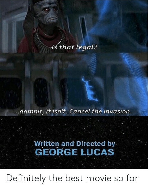 Definitely, Best, and Movie: s that legal?  damnit, it isn't. Cancel the invasion  Written and Directed by  GEORGE LUCAS Definitely the best movie so far