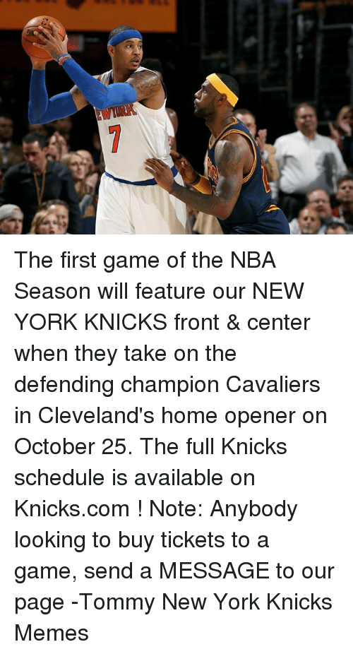 New York Knicks, Nba, and New York: s The first game of the NBA Season will feature our NEW YORK KNICKS front & center when they take on the defending champion Cavaliers in Cleveland's home opener on October 25. The full Knicks schedule is available on Knicks.com !  Note: Anybody looking to buy tickets to a game, send a MESSAGE to our page -Tommy  New York Knicks Memes