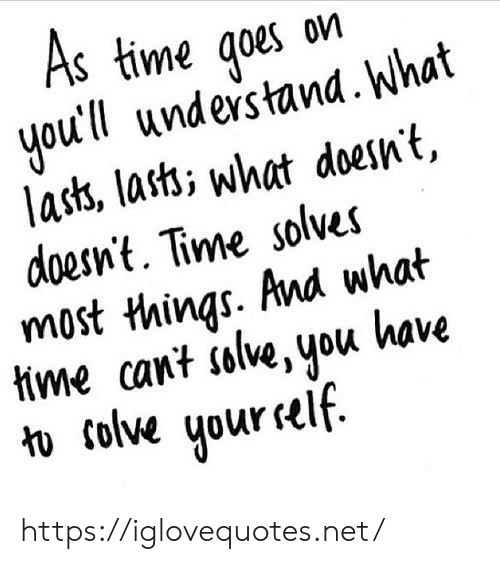 Time, Net, and You: S time qoes on  youtll undes tand. What  lass, lasti what doesnt,  doesnt. Time solves  most things. And what  tme cant islive, you kave  1  colve uur self https://iglovequotes.net/