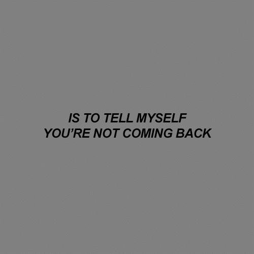 Back, Youre, and Coming: S TO TELL MYSELF  YOU'RE NOT COMING BACK