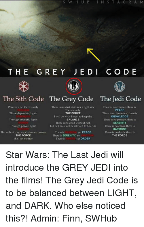 Finn, Jedi, and Memes: S W H U B I N S  T A G R A M  THE G RE Y J E D I C O D E  The Sith Code The Grey Code The Jedi Code  Peace a lie, there is only  There is no dark side, nor a light side There is no emotion, there is  PEACE  There is only  THE FORCE  Through passion, I gain  There is no ignorance, there is  I will do what I must to keep the  KNOWLEDGE  Through  strength. gain  BALANCE  There is no passion, there is  There is no good without evil.  SERENITY  Through power, I gain  but evil must not be allowed to flourish  There is no chaos, there is  HARMONY  yet PEACE  Through victory, my chains are broken  There is  There is no death, there is  THE FORCE  THE FORCE  There is SERENITY, yet  vet ORDER  shall set me free  There is Star Wars: The Last Jedi will introduce the GREY JEDI into the films! The Grey Jedi Code is to be balanced between LIGHT, and DARK. Who else noticed this?! Admin: Finn, SWHub