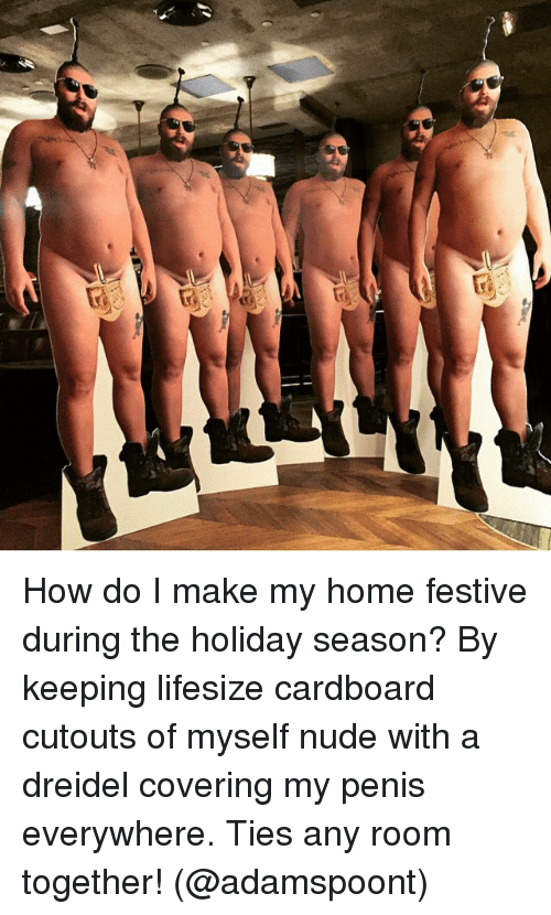 Memes, 🤖, and Cardboard: s3 How do I make my home festive during the holiday season? By keeping lifesize cardboard cutouts of myself nude with a dreidel covering my penis everywhere. Ties any room together! (@adamspoont)