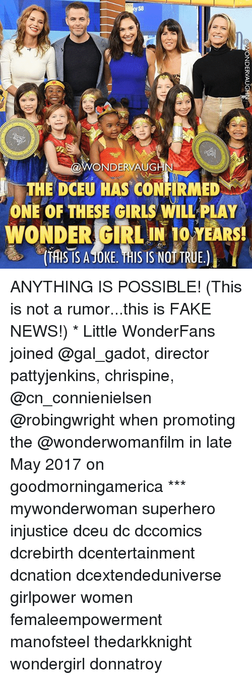 Fake, Girls, and Memes: S8  ONDERVAUG  THE DCEU HAS CONFIRMED  ONE OF THESE GIRLS WILL PLAY  WONDER GIRLIN TO YEARS  ONDERLO  TASTS ATONE THISIS NOD TRUE  ATSAJOKE HIS IS NOT TRUE. ANYTHING IS POSSIBLE! (This is not a rumor...this is FAKE NEWS!) * Little WonderFans joined @gal_gadot, director pattyjenkins, chrispine, @cn_connienielsen @robingwright when promoting the @wonderwomanfilm in late May 2017 on goodmorningamerica *** mywonderwoman superhero injustice dceu dc dccomics dcrebirth dcentertainment dcnation dcextendeduniverse girlpower women femaleempowerment manofsteel thedarkknight wondergirl donnatroy