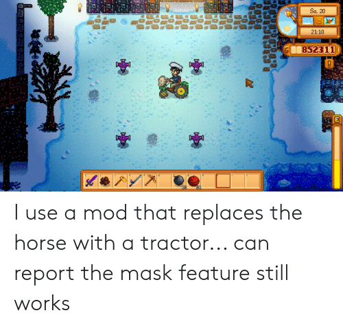 The Mask, Horse, and Mask: Sa. 20  21:10 I use a mod that replaces the horse with a tractor... can report the mask feature still works