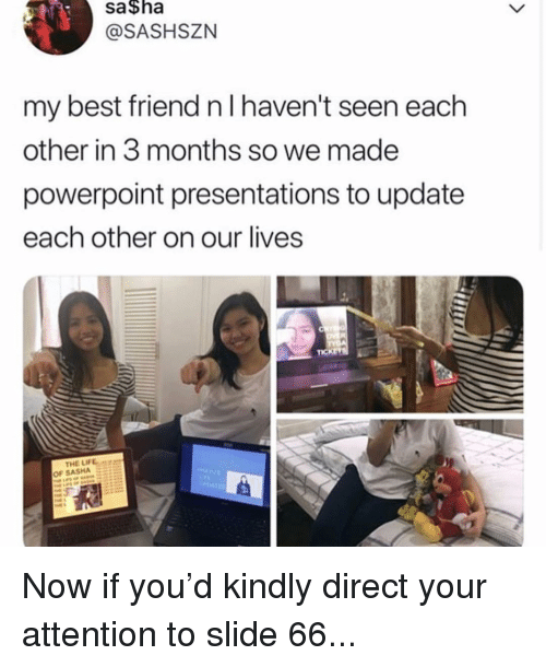 Best Friend, Best, and Powerpoint: sa $ha  @SASHSZN  my best friend n l haven't seen each  other in 3 months so we made  powerpoint presentations to update  each other on our lives  THE LIFEae  OF SASHA S3E Now if you'd kindly direct your attention to slide 66...