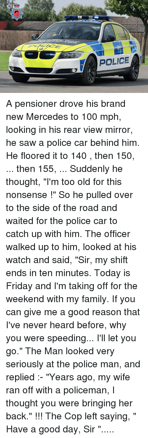 "Memes, Mercedes, and Police: SA POLICE A pensioner drove his brand new Mercedes to 100 mph, looking in his rear view mirror, he saw a police car behind him. He floored it to 140 , then 150, ... then 155, ... Suddenly he thought, ""I'm too old for this nonsense !"" So he pulled over to the side of the road and waited for the police car to catch up with him.  The officer walked up to him, looked at his watch and said, ""Sir, my shift ends in ten minutes. Today is Friday and I'm taking off for the weekend with my family. If you can give me a good reason that I've never heard before, why you were speeding... I'll let you go."" The Man looked very seriously at the police man, and replied :- ""Years ago, my wife ran off with a policeman, I thought you were bringing her back."" !!!  The Cop left saying, "" Have a good day, Sir ""....."