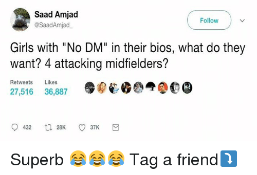 "Girls, Memes, and Superb: Saad Amjad  Follow  @Saad Amjad  Girls with ""No DM"" in their bios, what do they  want? 4 attacking midfielders?  Retweets  Likes  27,516 36,887  432 28K  37K Superb 😂😂😂 Tag a friend⤵️"