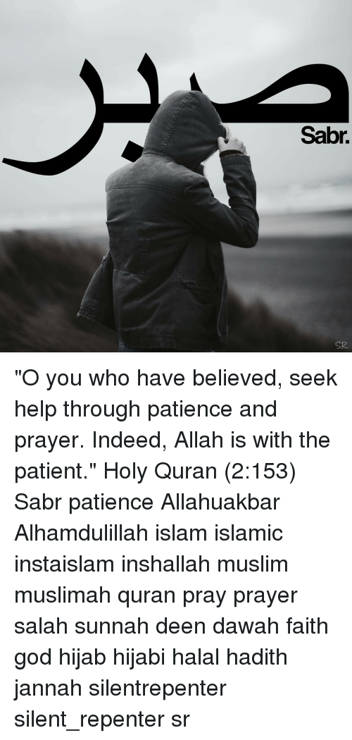 """Memes, Hadith, and 🤖: Sabr. """"O you who have believed, seek help through patience and prayer. Indeed, Allah is with the patient."""" Holy Quran (2:153) Sabr patience Allahuakbar Alhamdulillah islam islamic instaislam inshallah muslim muslimah quran pray prayer salah sunnah deen dawah faith god hijab hijabi halal hadith jannah silentrepenter silent_repenter sr"""