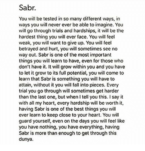 Fall, Memes, and Say It: Sabr.  You will be tested in so many different ways, in  ways you will never ever be able to imagine. You  will go through trials and hardships, it will be the  hardest thing you will ever face. You will feel  weak, you will want to give up. You will feel  betrayed and hurt, you will sometimes see no  way out. Sabr is one of the most important  things you will learn to have, even for those who  don't have it. It will grow within you and you have  to let it grow to its full potential, you will come to  learn that Sabris something you will have to  attain, without it you will fall into pieces. Every  trial you go through will sometimes get harder  than the last one, but when I tell you this. I say it  with all my heart, cvery hardship will be worth it,  having Sabr is one of the best things you will  ever learn to keep close to your heart. You will  guard yourself, even on the days you will feel like  you have nothing, you have everything, having  Sabr is more than enough to get through this  dunya.