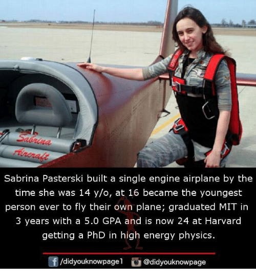 Energy, Memes, and Airplane: Sabrina Pasterski built a single engine airplane by the  time she was 14 y/o, at 16 became the youngest  person ever to fly their own plane; graduated MIT in  3 years with a 5.0 GPA and is now 24 at Harvard  getting a PhD in high energy physics.  /didyouknowpagel @didyouknowpage