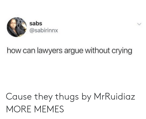 Arguing, Crying, and Dank: sabs  @sabirinnx  how can lawyers argue without crying Cause they thugs by MrRuidiaz MORE MEMES
