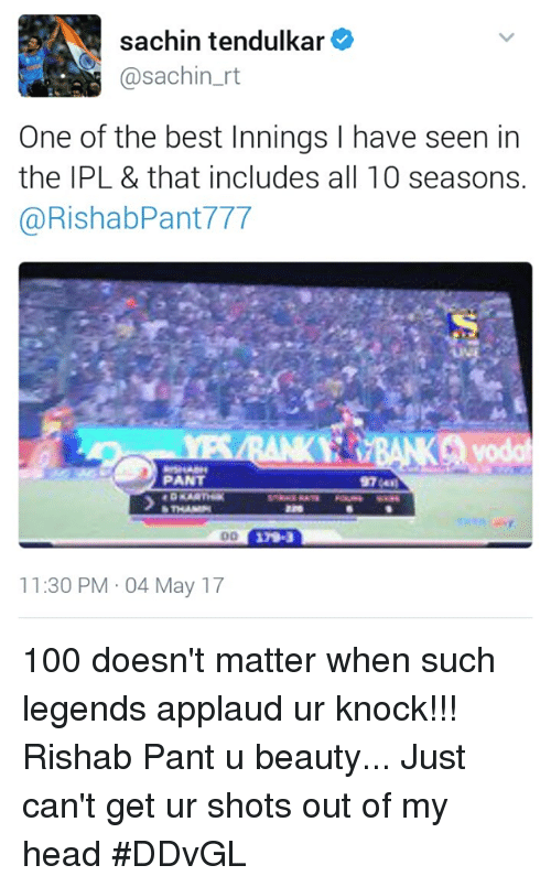 Anaconda, Head, and Memes: sachin tendulkar  @sachin rt  One of the best Innings l have seen in  the IPL & that includes all 10 seasons.  @RishabPant 777  PANT  11:30 PM 04 May 17 100 doesn't matter when such legends applaud ur knock!!! Rishab Pant u beauty... Just can't get ur shots out of my head #DDvGL