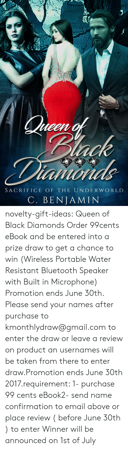 Amazon, Bluetooth, and Taken: SACRIFICE OF THE UN DE R WORLD  C. BENJAMIN novelty-gift-ideas:   Queen of Black Diamonds     Order 99cents eBook and be entered into a prize draw to get a chance to win (Wireless Portable Water Resistant Bluetooth Speaker with Built in Microphone) Promotion ends June 30th. Please send your names after purchase to kmonthlydraw@gmail.com to enter the draw or leave a review on product an usernames will be taken from there to enter draw.Promotion ends June 30th 2017.requirement: 1- purchase 99 cents eBook2- send name confirmation to email above or place review ( before June 30th ) to enter Winner will be announced on 1st of July