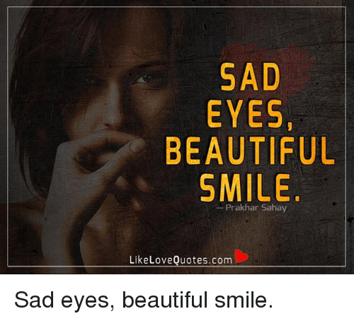 Sad Eyes Beautiful Smile Like Love Quotescom Sad Eyes Beautiful