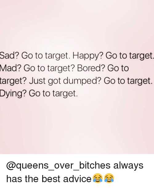 Advice, Bored, and Funny: Sad?  Go to target. Happy? Go to target  Go to target? Bored? Go to  Mad?  target?  Just got dumped? Go to target.  Go to target.  Dying? @queens_over_bitches always has the best advice😂😂