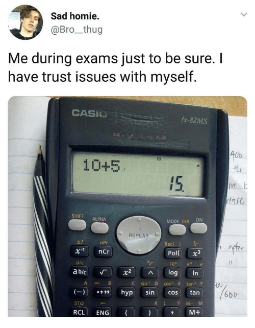 """Homie, Thug, and Sad: Sad homie  @Bro_thug  Me during exams just to be sure. I  have trust issues with myself.  CASIU  fx-82MS  40b  10+5  SHIFT ALPHA  MODE CLR ON  REPLAY  c!  x1 nCr  d/c  nPr  Rec  ift  Pol 3  10x ex e  ab/c 「 X2 ^ log  C sin D cos E tan F  tan    XY M-M  (一)109""""  hyp  sin  6bb  cos  STO  RCL ENG  M+"""