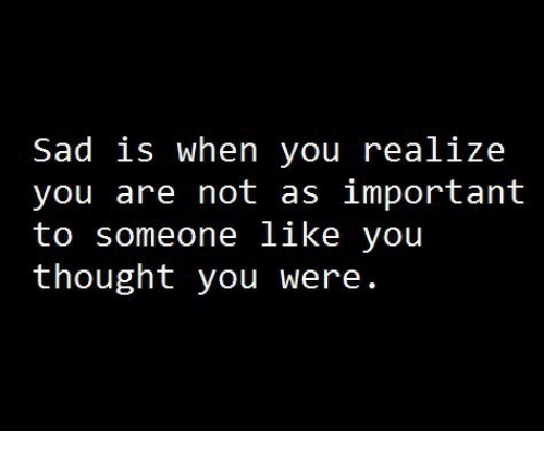 Sad, Thought, and Someone Like You: Sad is when you realize  you are not as important  to someone like you  thought you were