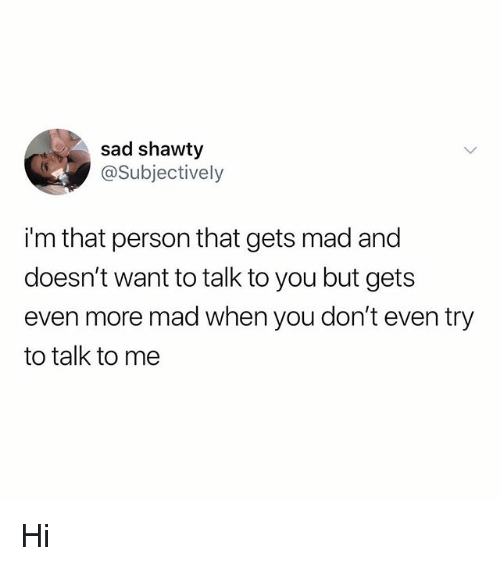 Memes, Mad, and Sad: sad shawty  @Subjectively  i'm that person that gets mad and  doesn't want to talk to you but gets  even more mad when you don't even try  to talk to me Hi