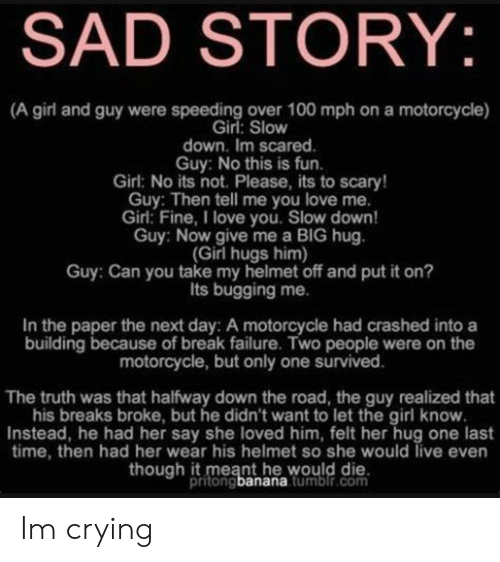 Crying, Love, and I Love You: SAD STORY:  (A girl and guy were speeding over 100 mph on a motorcycle)  Girl: Slow  down. Im scared.  Guy: No this is fun.  Girl: No its not. Please, its to scary!  Guy: Then tell me you love me  Girl: Fine, I love you. Slow down  Guy: Now give me a BIG hug  (Girl hugs him)  Guy: Can you take my helmet off and put it on?  Its bugging me.  In the paper the next day: A motorcycle had crashed into a  building because of break failure. Two people were on the  motorcycle, but only one survived  The truth was that halfway down the road, the guy realized that  his breaks broke, but he didn't want to let the girl know.  Instead, he had her say she loved him, felt her hug one last  time, then had her wear his helmet so she would live even  though it meant he would die.  pritongbanana tumbir.com Im crying