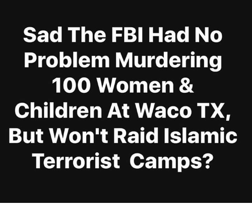 Anaconda, Children, and Fbi: Sad The FBI Had No  Problem Murdering  100 Women &  Children At Waco TX  But Won't Raid Islamic  Terrorist Camps?