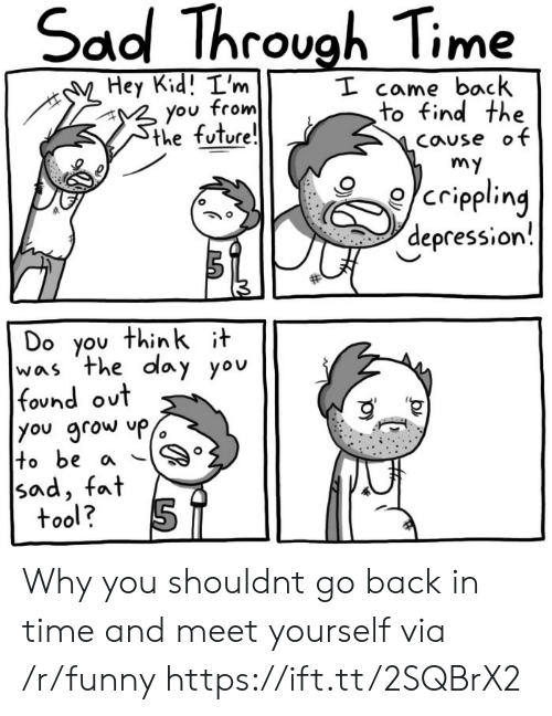 Funny, Future, and Depression: Sad Throvgh Time  Hey Kid! I'm  from  I came back  to find the  Cause ot  you  the future  e/crippling  depression!  Do you thinkit  was the day yov  found out  you grow  tobe a 。  sad, fat  tool? Why you shouldnt go back in time and meet yourself via /r/funny https://ift.tt/2SQBrX2