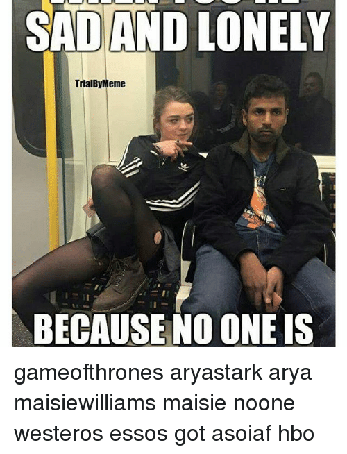 Hbo, Memes, and Asoiaf: SADAND LONELY  TrialByMeme  BECAUSE NO ONE IS gameofthrones aryastark arya maisiewilliams maisie noone westeros essos got asoiaf hbo
