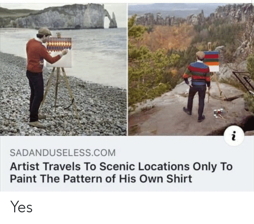 Paint, Artist, and Yes: SADANDUSELESS.COM  Artist Travels To Scenic Locations Only To  Paint The Pattern of His Own Shirt Yes