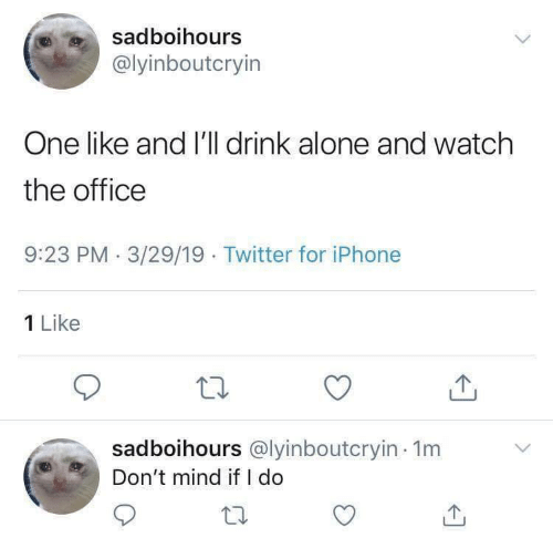 Being Alone, Iphone, and The Office: sadboihours  @lyinboutcryin  One like and I'll drink alone and watch  the office  9:23 PM 3/29/19 Twitter for iPhone  1 Like  sadboihours @lyinboutcryin 1m  Don't mind if I do