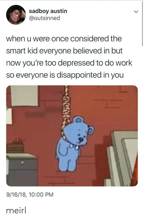 Disappointed, Work, and MeIRL: sadboy austin  @outsinned  when u were once considered the  smart kid everyone believed in but  now you're too depressed to do work  so everyone is disappointed in you  9/16/18, 10:00 PM meirl