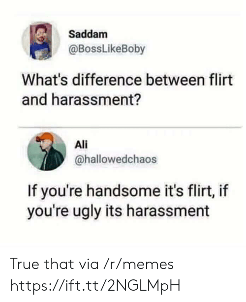 Ali, Memes, and True: Saddam  @BossLikeBoby  What's difference between flirt  and harassment?  Ali  @hallowedchaos  If you're handsome it's flirt, if  you're ugly its harassment True that via /r/memes https://ift.tt/2NGLMpH