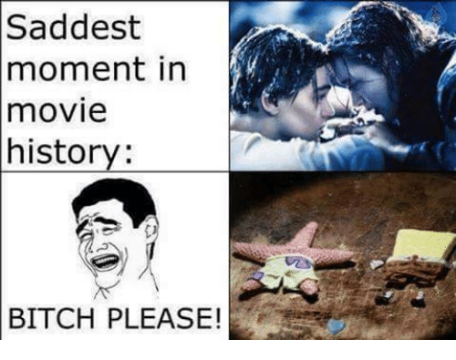 Bitch, Memes, and History: Saddest  moment in  movie  history  BITCH PLEASE!