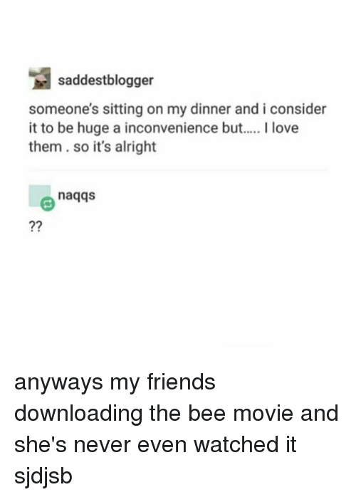 Bee Movie, Friends, and Love: saddestblogger  someone's sitting on my dinner and i consider  it to be huge a inconvenience but  I love  them so it's alright  naqqs anyways my friends downloading the bee movie and she's never even watched it sjdjsb