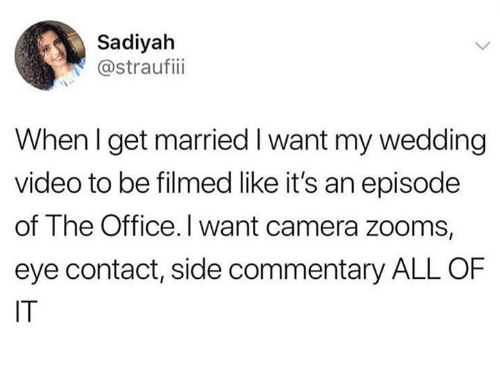 The Office, Camera, and Office: Sadiyah  @straufiii  When I get married I want my wedding  video to be filmed like it's an episode  of The Office. I want camera zooms,  eye contact, side commentary ALL OF  IT
