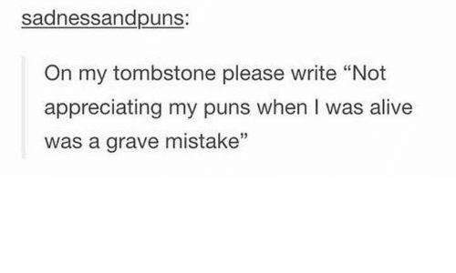 """Funny, Graves, and  Grave: sadness andpuns  On my tombstone please write """"Not  appreciating my puns when I was alive  was a grave mistake"""""""