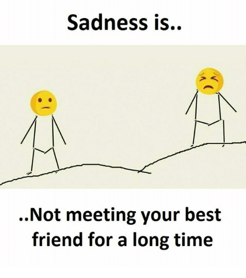 Best Friend, Best, and Time: Sadness is.  Not meeting your best  friend for a long time